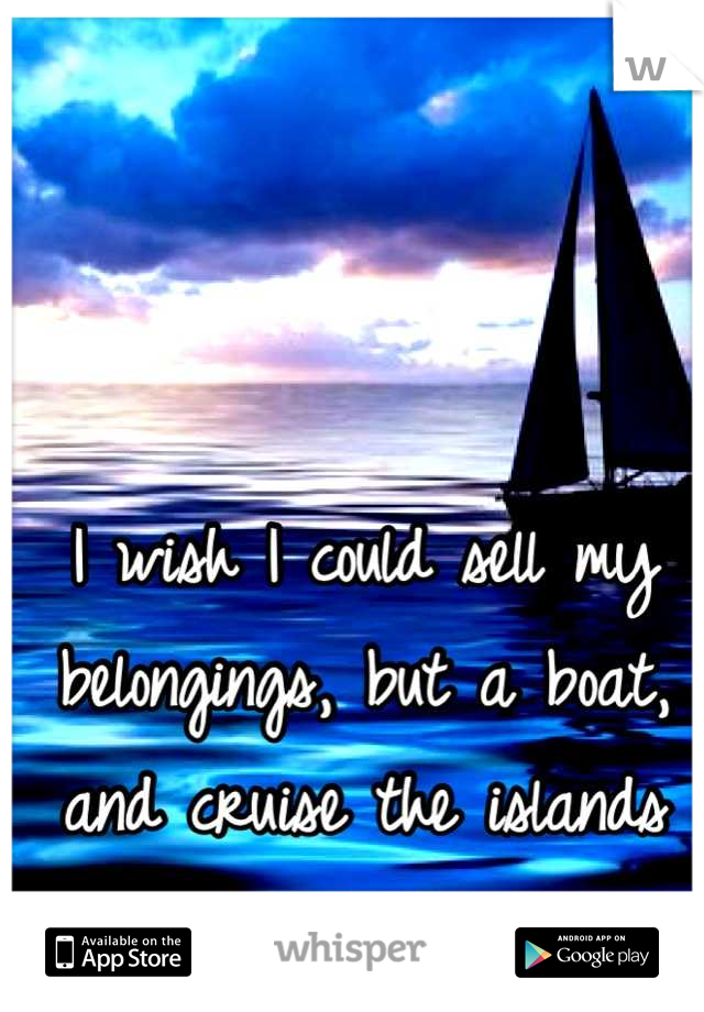 I wish I could sell my belongings, but a boat, and cruise the islands for the rest of my life.