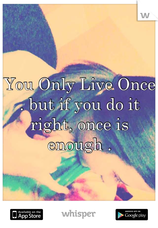 You Only Live Once . but if you do it right, once is enough .