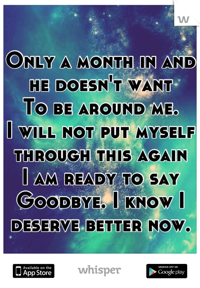 Only a month in and he doesn't want To be around me. I will not put myself through this again I am ready to say   Goodbye. I know I deserve better now.