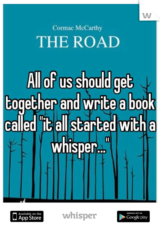 """All of us should get together and write a book called """"it all started with a whisper..."""""""