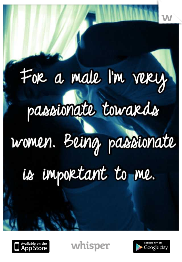 For a male I'm very passionate towards women. Being passionate is important to me.