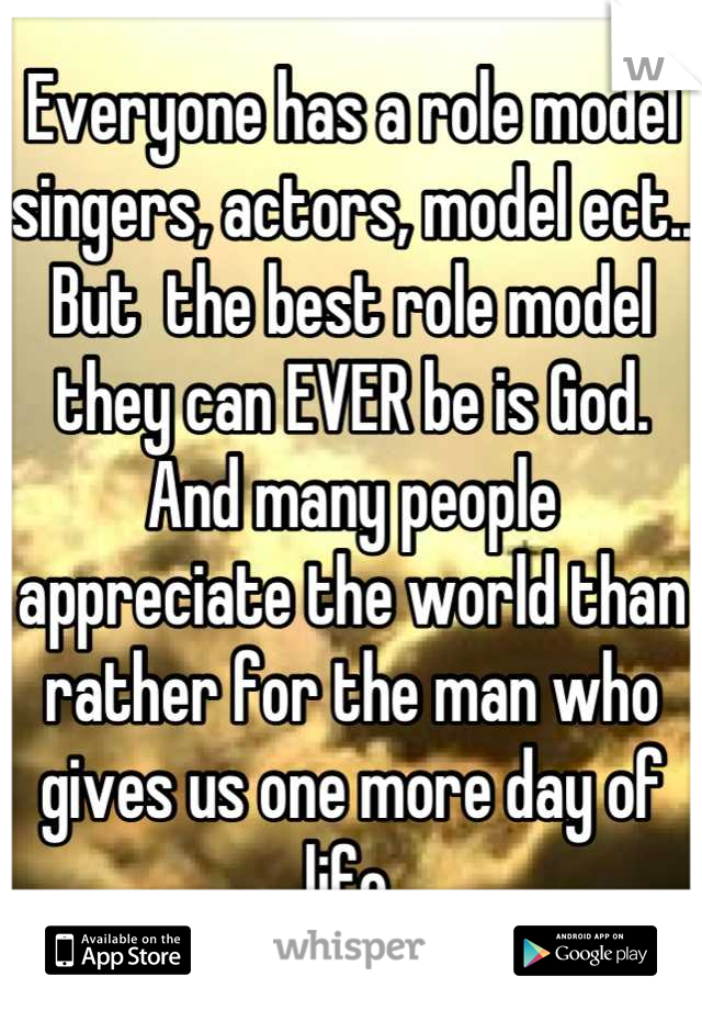 Everyone has a role model singers, actors, model ect.. But  the best role model they can EVER be is God. And many people appreciate the world than rather for the man who gives us one more day of life.