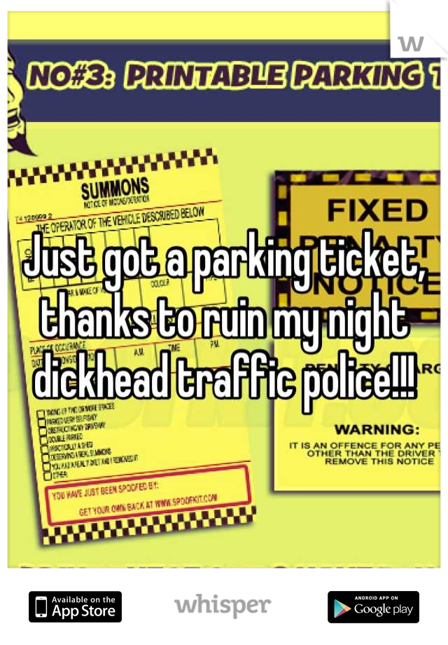 Just got a parking ticket, thanks to ruin my night dickhead traffic police!!!