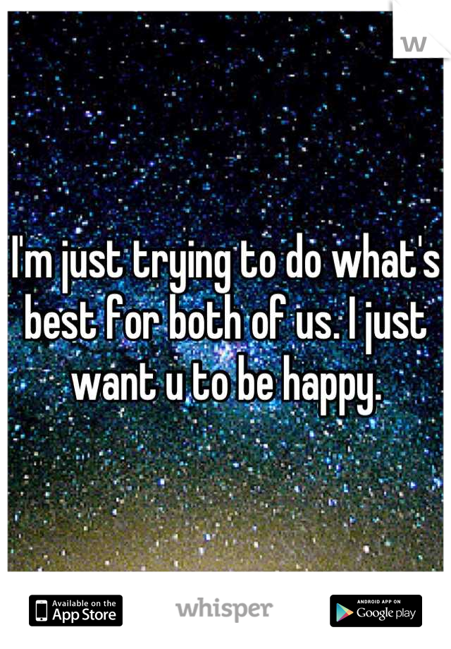 I'm just trying to do what's best for both of us. I just want u to be happy.
