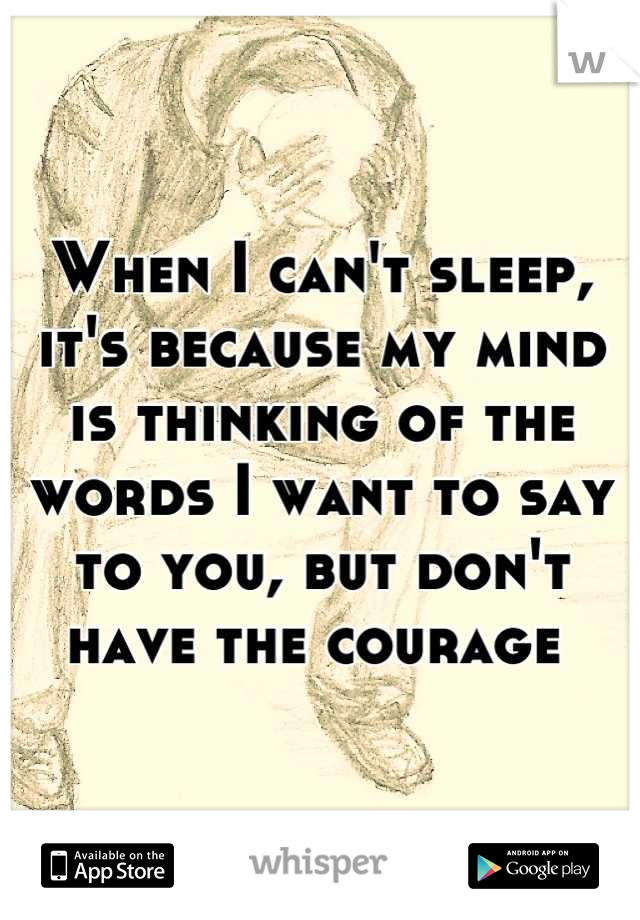 When I can't sleep, it's because my mind is thinking of the words I want to say to you, but don't have the courage