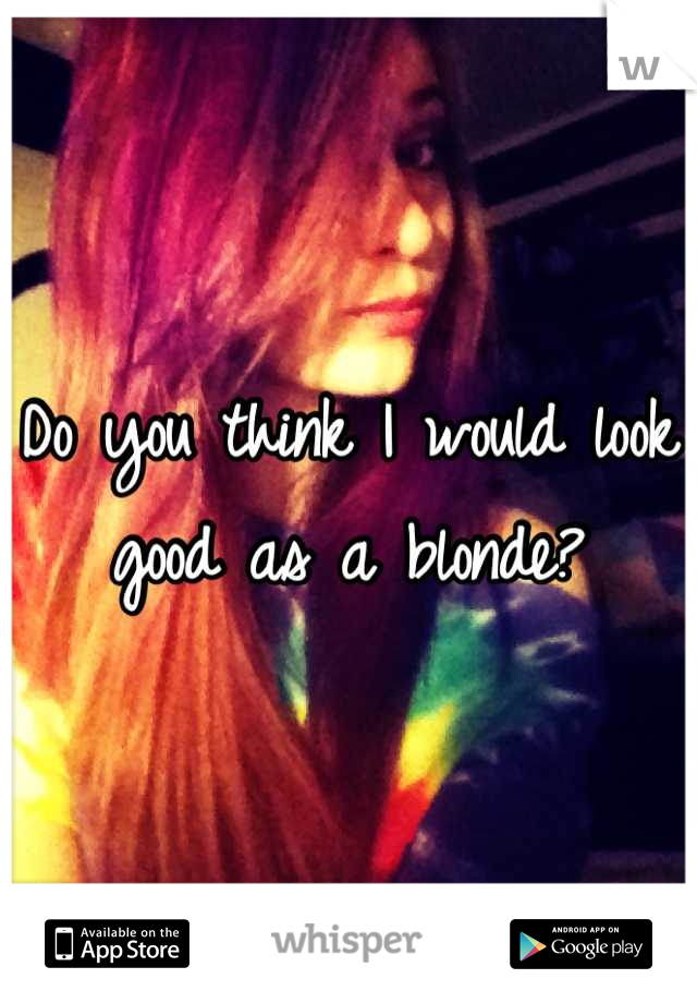 Do you think I would look good as a blonde?