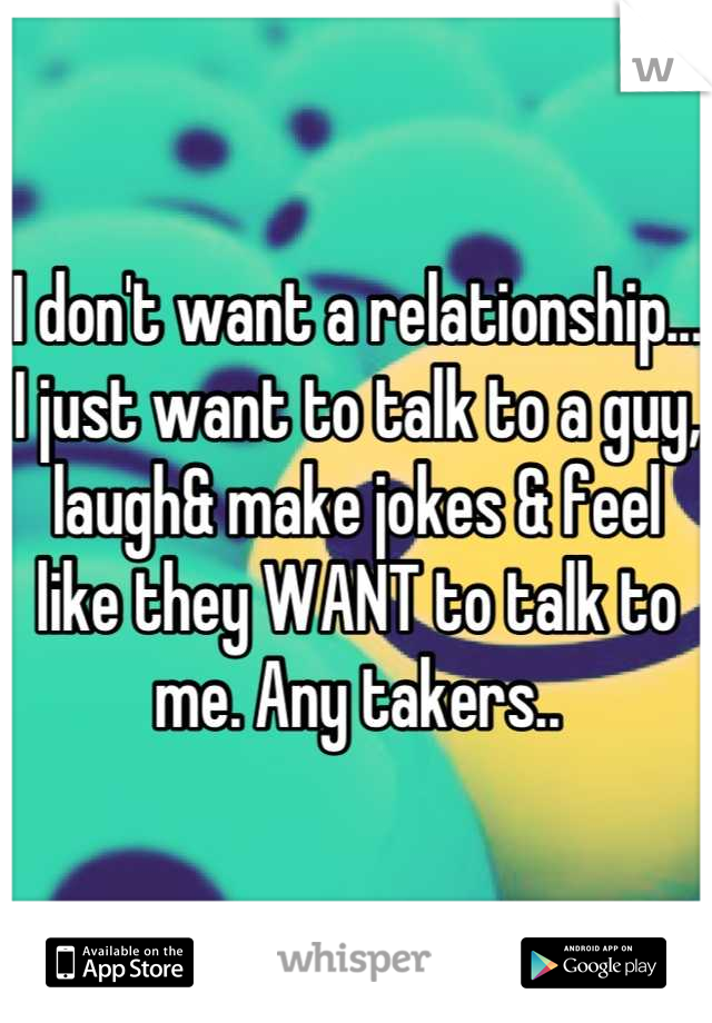 I don't want a relationship... I just want to talk to a guy, laugh& make jokes & feel like they WANT to talk to me. Any takers..
