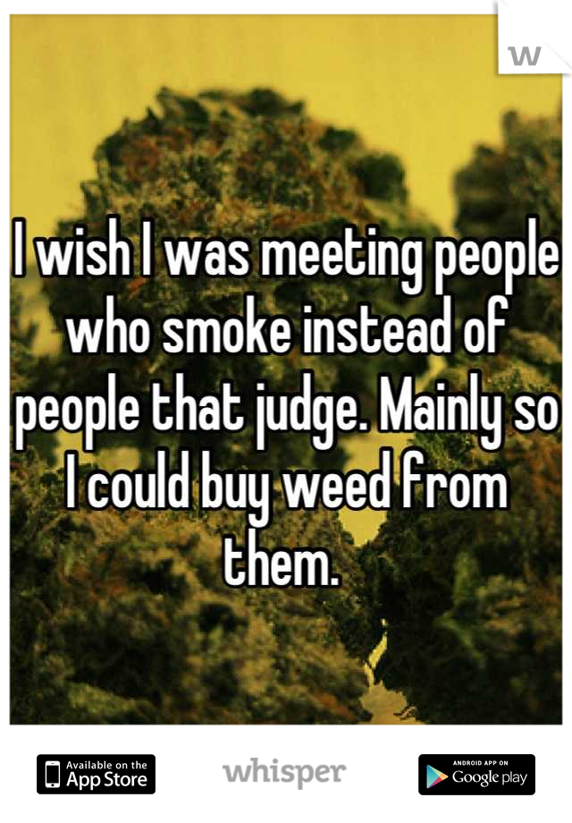 I wish I was meeting people who smoke instead of people that judge. Mainly so I could buy weed from them.