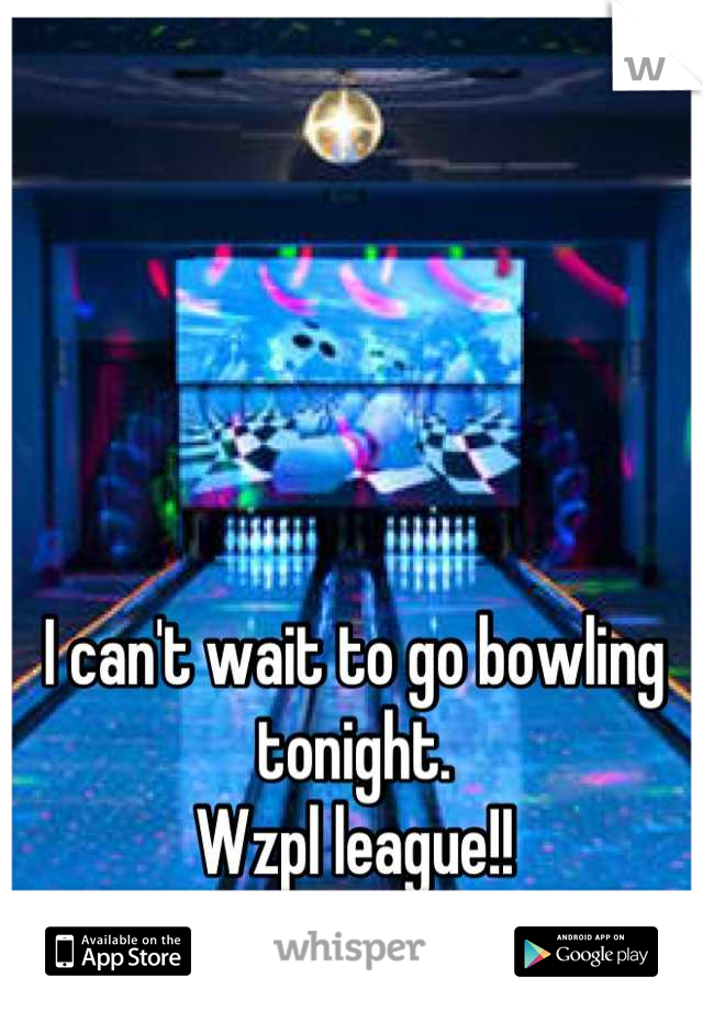 I can't wait to go bowling tonight.  Wzpl league!!