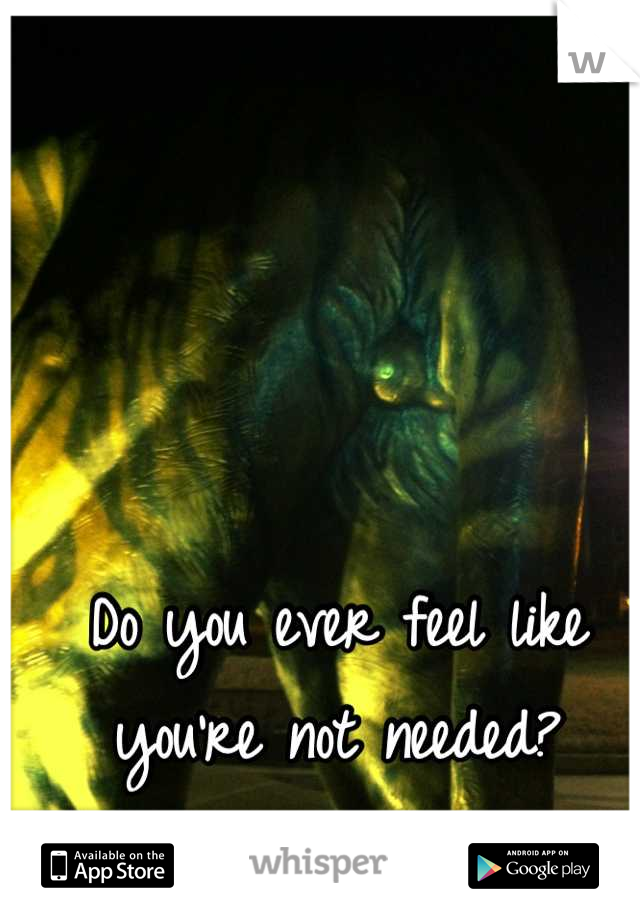Do you ever feel like you're not needed?