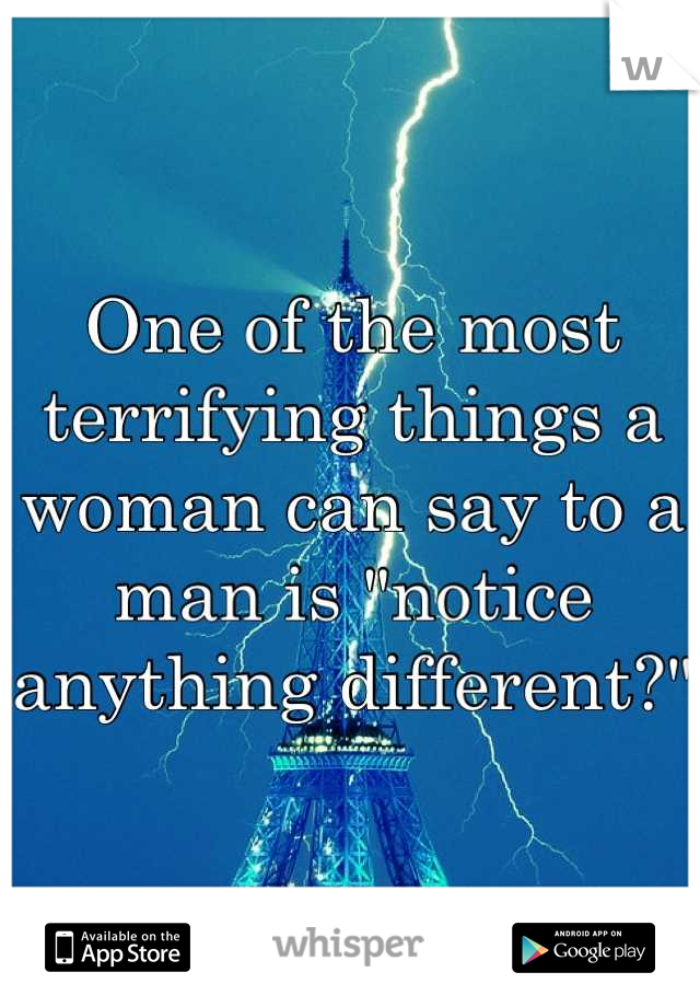 """One of the most terrifying things a woman can say to a man is """"notice  anything different?"""""""