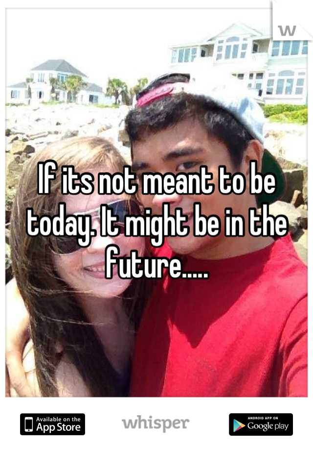 If its not meant to be today. It might be in the future.....