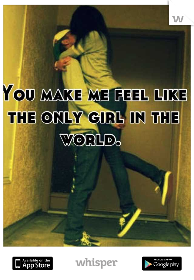 You make me feel like the only girl in the world.