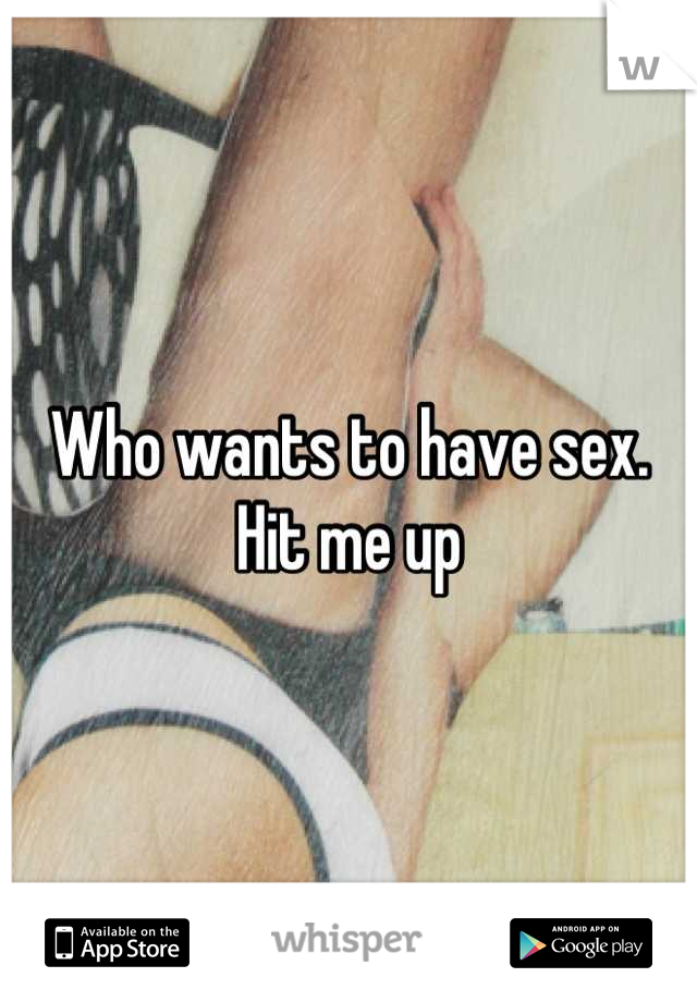 Who wants to have sex. Hit me up