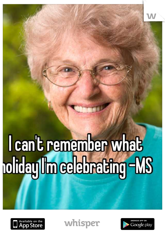 I can't remember what holiday I'm celebrating -MS