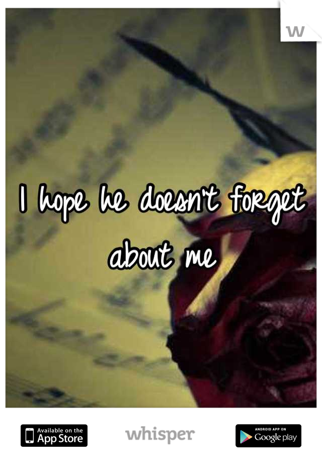 I hope he doesn't forget about me