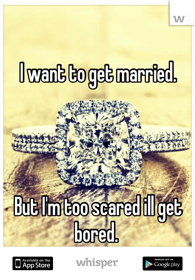 I want to get married.      But I'm too scared ill get bored.