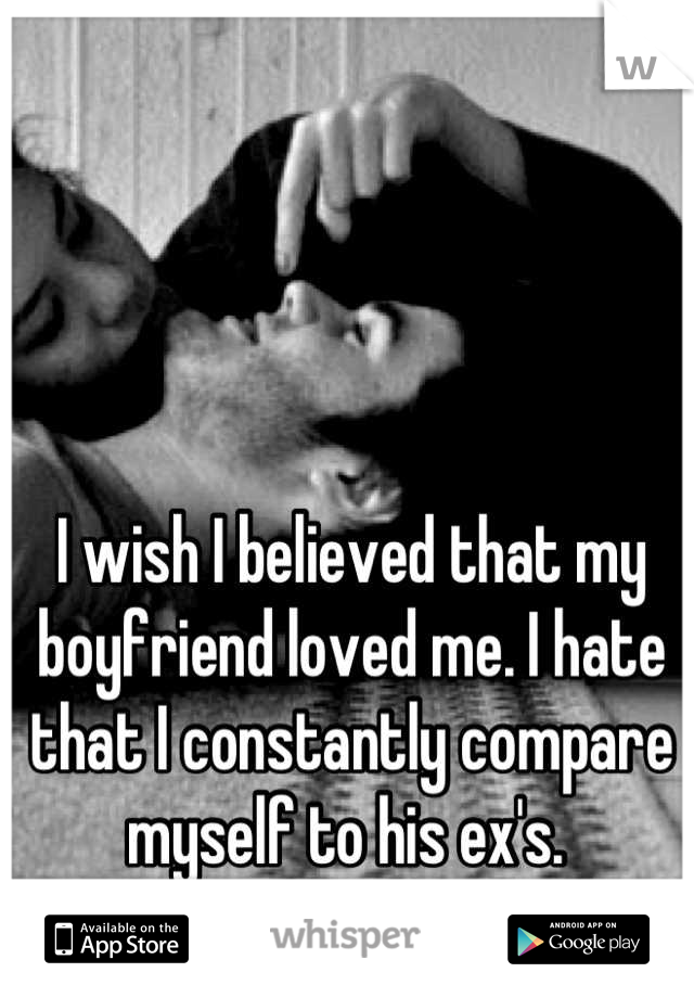 I wish I believed that my boyfriend loved me. I hate that I constantly compare myself to his ex's.