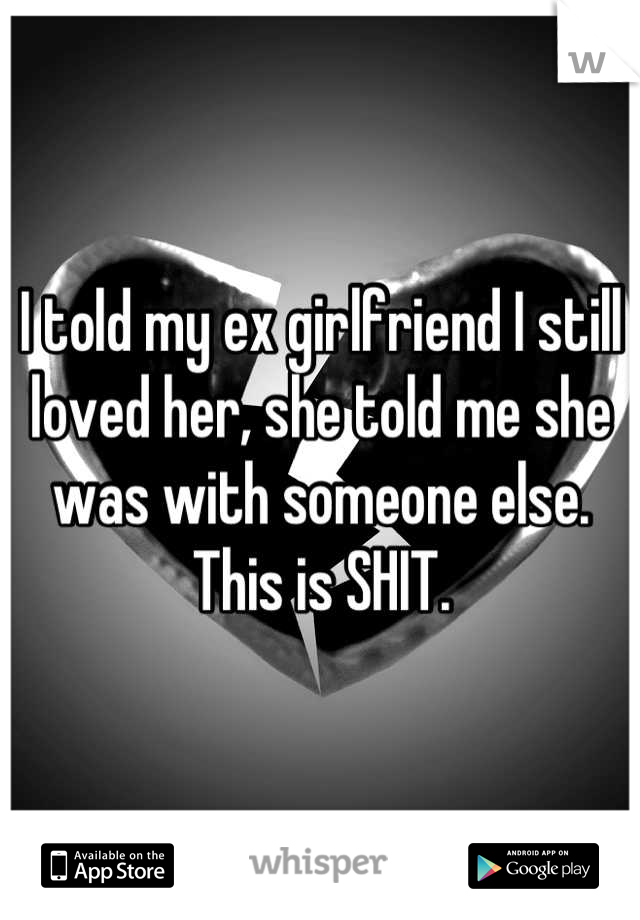 I told my ex girlfriend I still loved her, she told me she was with someone else.  This is SHIT.