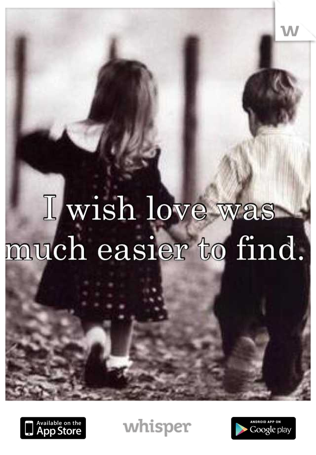 I wish love was much easier to find.