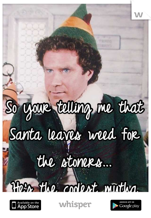 So your telling me that Santa leaves weed for the stoners... He's the coolest mutha fahkoo in history