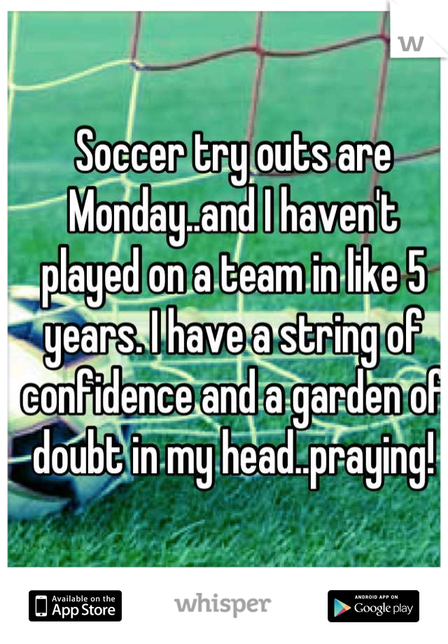 Soccer try outs are Monday..and I haven't played on a team in like 5 years. I have a string of confidence and a garden of doubt in my head..praying!