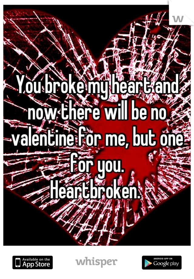 You broke my heart and now there will be no valentine for me, but one for you.  Heartbroken.