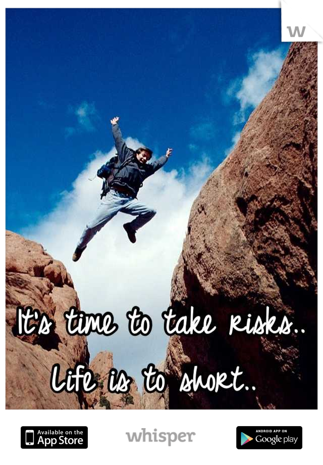 It's time to take risks.. Life is to short..