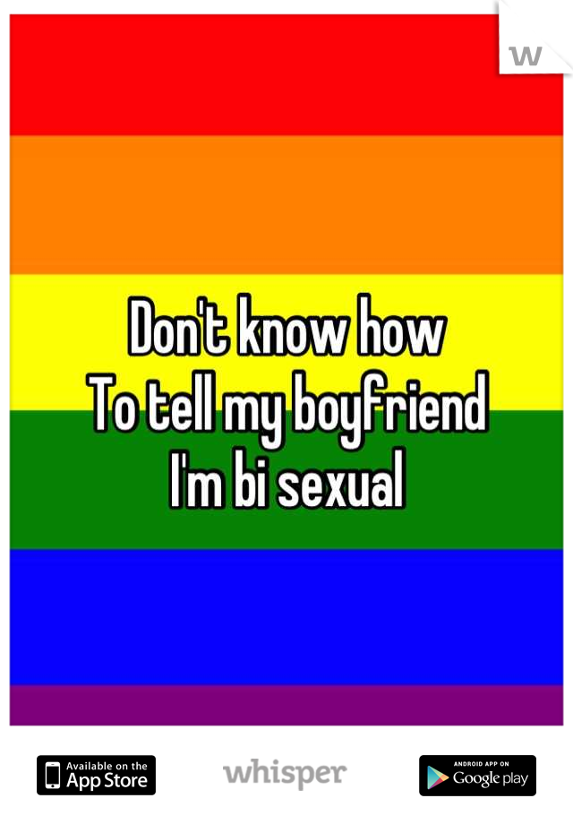 Don't know how To tell my boyfriend I'm bi sexual