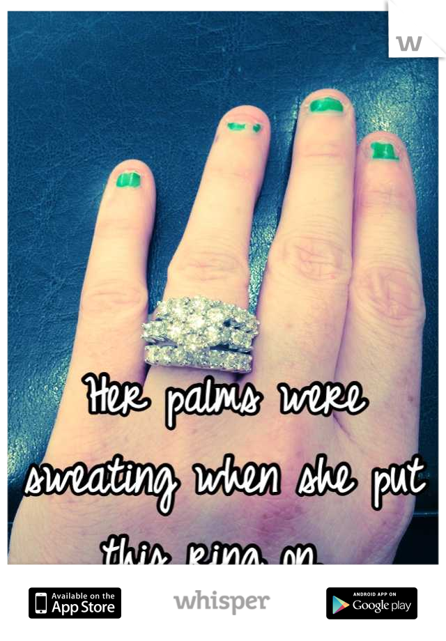 Her palms were sweating when she put this ring on.