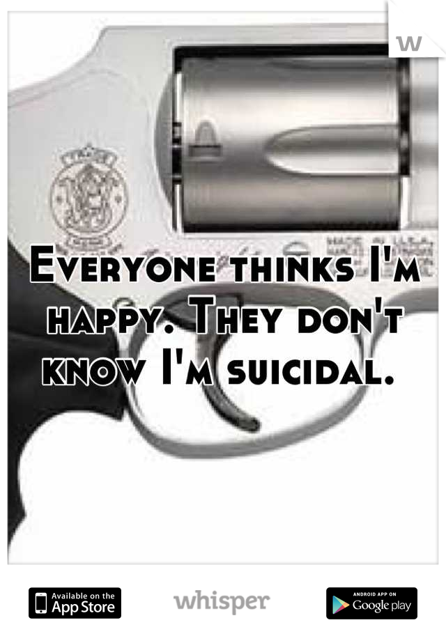 Everyone thinks I'm happy. They don't know I'm suicidal.