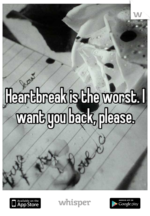 Heartbreak is the worst. I want you back, please.