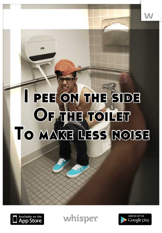 I pee on the side Of the toilet To make less noise