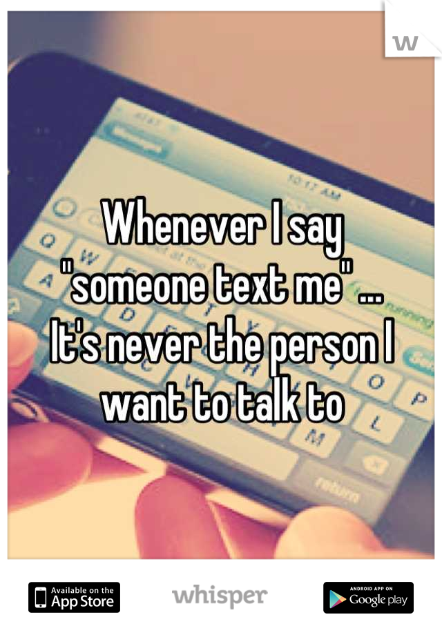 "Whenever I say  ""someone text me"" ...  It's never the person I want to talk to"