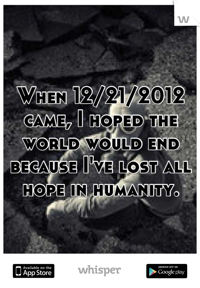 When 12/21/2012 came, I hoped the world would end because I've lost all hope in humanity.