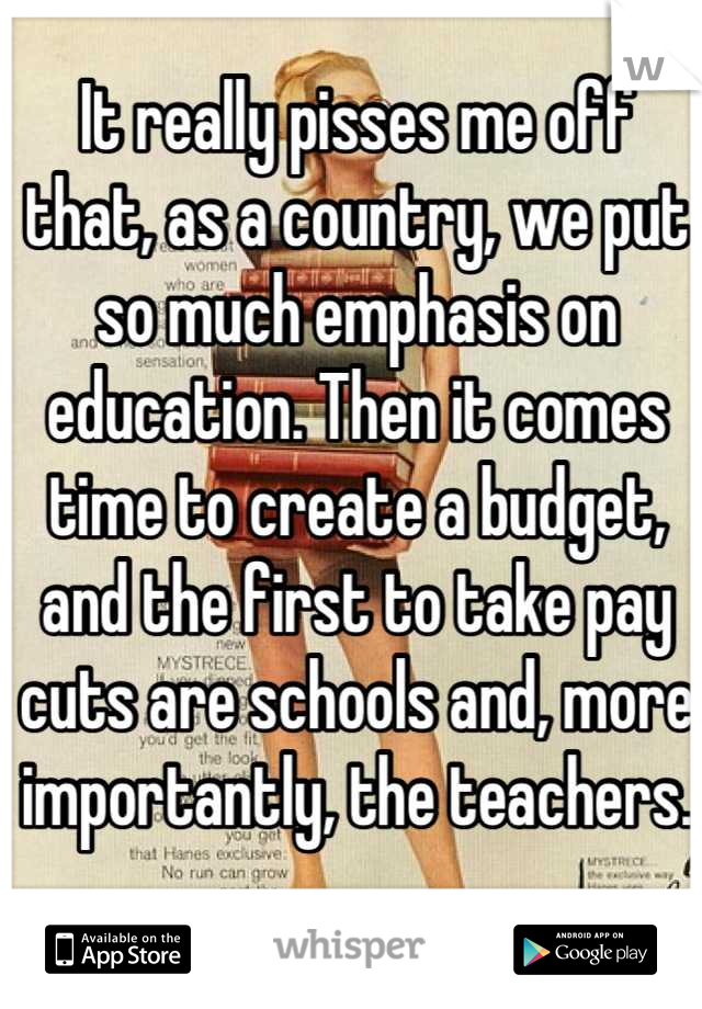 It really pisses me off that, as a country, we put so much emphasis on education. Then it comes time to create a budget, and the first to take pay cuts are schools and, more importantly, the teachers.