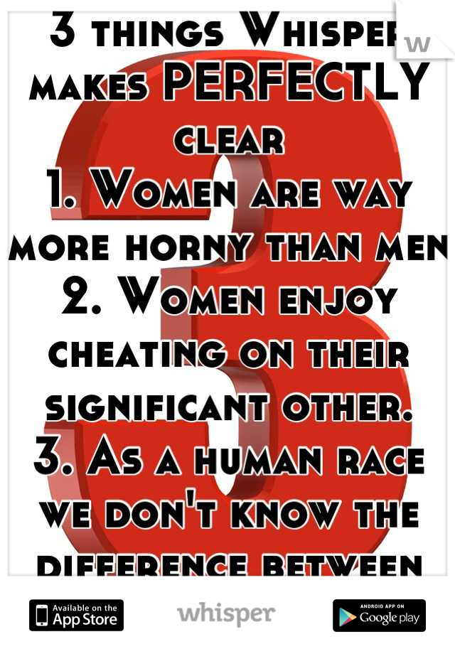 3 things Whisper makes PERFECTLY clear 1. Women are way more horny than men 2. Women enjoy cheating on their significant other. 3. As a human race we don't know the difference between you're and your!