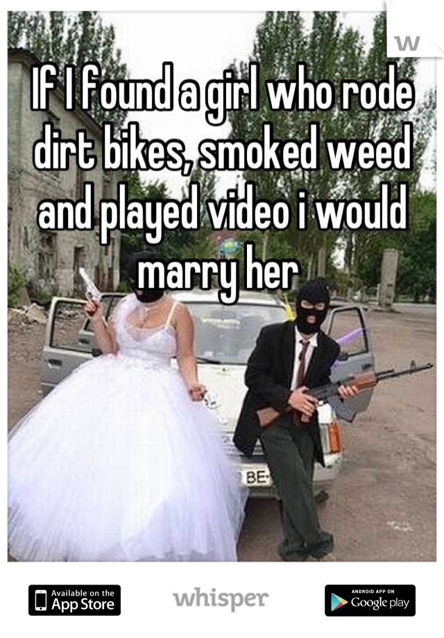 If I found a girl who rode dirt bikes, smoked weed and played video i would marry her