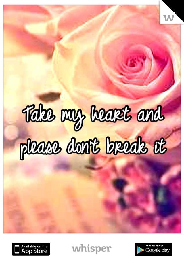 Take my heart and please don't break it