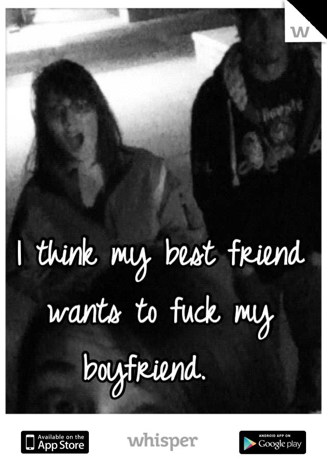 I think my best friend wants to fuck my boyfriend.
