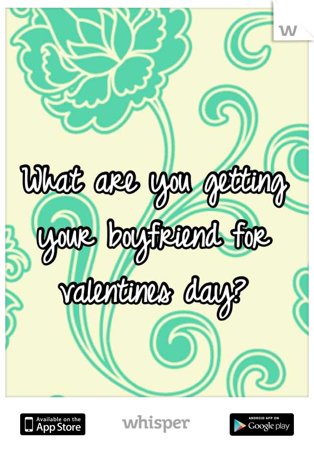 What are you getting your boyfriend for valentines day?