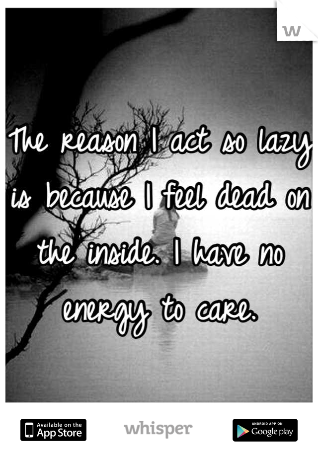 The reason I act so lazy is because I feel dead on the inside. I have no energy to care.