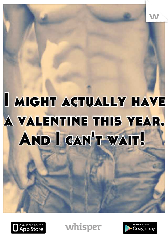 I might actually have a valentine this year. And I can't wait!