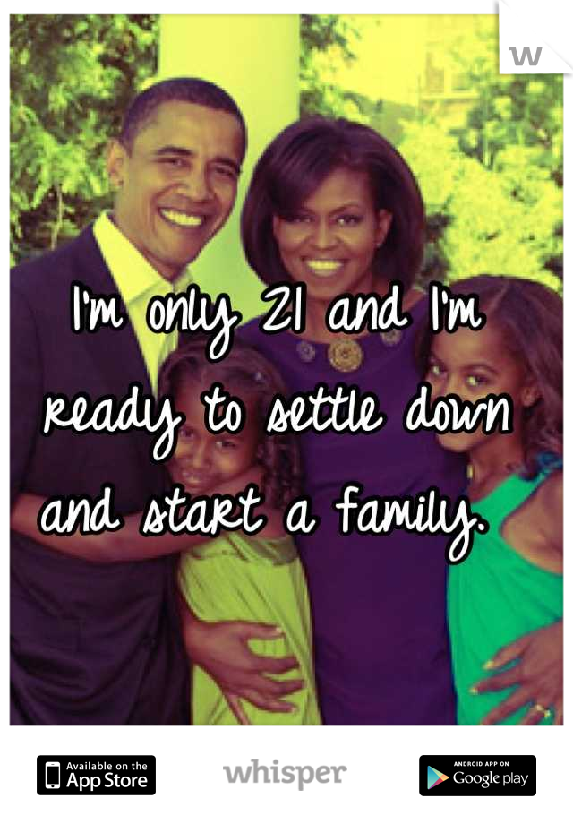 I'm only 21 and I'm ready to settle down and start a family.