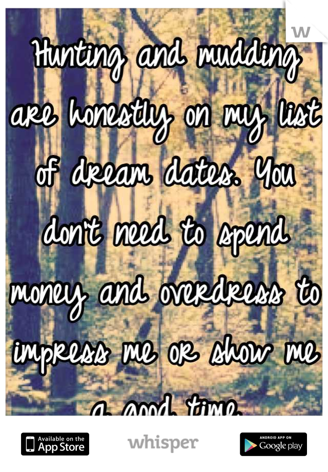 Hunting and mudding are honestly on my list of dream dates. You don't need to spend money and overdress to impress me or show me a good time