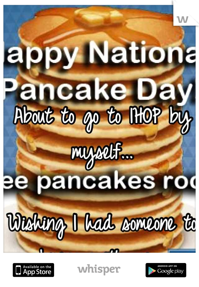 About to go to IHOP by myself...  Wishing I had someone to bring with me.