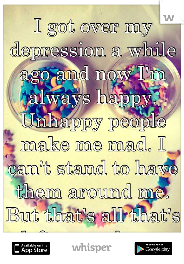 I got over my depression a while ago and now I'm always happy. Unhappy people make me mad. I can't stand to have them around me. But that's all that's left around me.