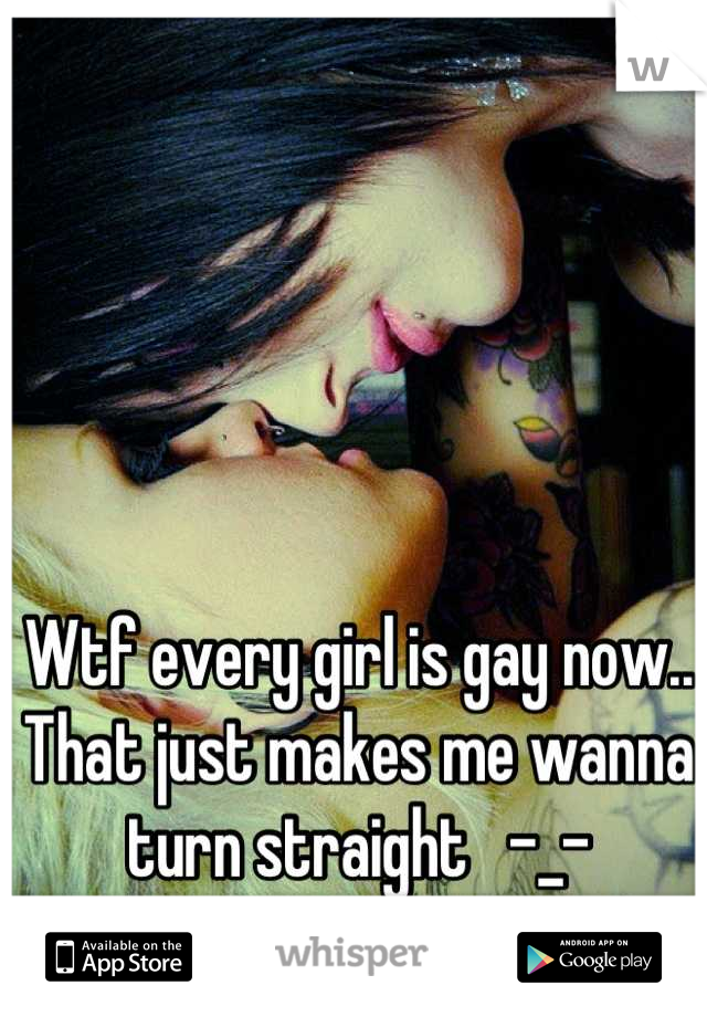 Wtf every girl is gay now.. That just makes me wanna turn straight   -_-