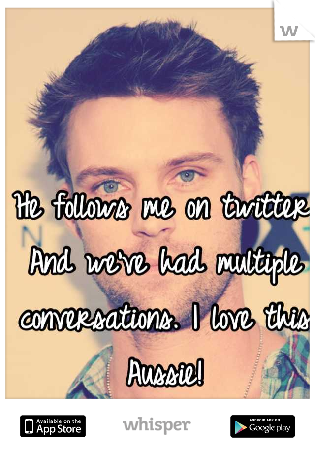 He follows me on twitter. And we've had multiple conversations. I love this Aussie!