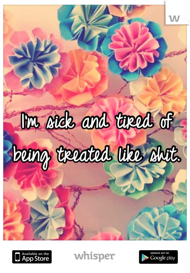 I'm sick and tired of being treated like shit.